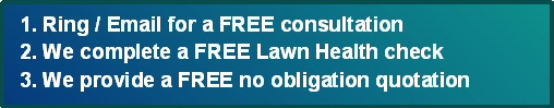 3 Simple Steps - 1. Ring or Email for a Free Consultation 2. We complete a Free Lawn Health Check 3. We provide you with a FREE no obligation no contract quote - call 01204 885 117